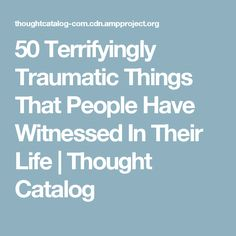 50 Terrifyingly Traumatic Things That People Have Witnessed In Their Life | Thought Catalog