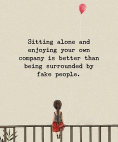 Sitting alone and enjoying your own company is better than being surrounded by fake company.
