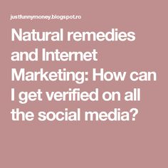 Natural remedies and Internet Marketing: How can I get verified on all the social media?