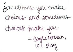 """""""Sometimes you make choices in life and sometimes choices make you.""""  ― Gayle Forman, If I Stay"""