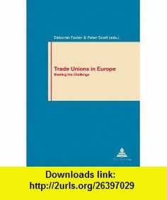 Trade Unions in Europe Meeting the Challenge (Work and Society) (9780820466057) Deborah Foster, Peter Scott , ISBN-10: 0820466050  , ISBN-13: 978-0820466057 ,  , tutorials , pdf , ebook , torrent , downloads , rapidshare , filesonic , hotfile , megaupload , fileserve
