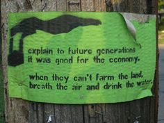 Explain to future generations it was good for the economy when they can't farm the land, breathe the air, and drink the water