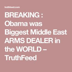 BREAKING : Obama was Biggest Middle East ARMS DEALER in the WORLD – TruthFeed// He should have been impeached and then imprisoned.