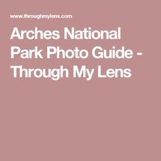 Arches National Park Photo Guide - Through My Lens