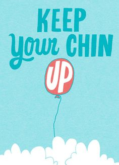 "I say this all the time...""Keep your chin up chickadee!"""