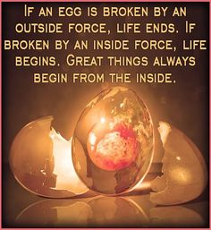 """""""if an egg is broken by an outside force, life ends. If an egg is broken from an inside force, life begins. Great things happen from the inside""""."""