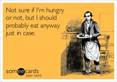 Not sure if I'm hungry or not, but I should probably eat anyway just in case.