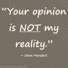 Your opinion is not my reality. - Steve Maraboli #quote