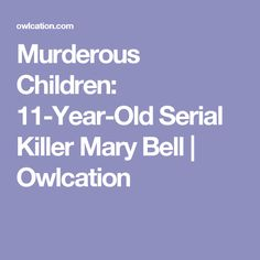 Murderous Children: 11-Year-Old Serial Killer Mary Bell | Owlcation