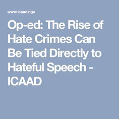 Op-ed: The Rise of Hate Crimes Can Be Tied Directly to Hateful Speech - ICAAD