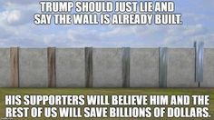 Trump should just lie and say the wall is already built. His supporters will believe him and the rest of us will save billions of dollars. Satire, Caricatures, Political Views, Political Memes, Political Cartoons, Humor, Dumb And Dumber, Just In Case, I Laughed