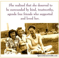 She realized that she deserved to be surrounded by kind, trustworthy, agenda free friends who supported and loved her.  <3