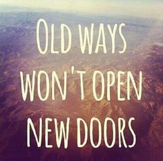 Old ways won't open new doors (leave the broken, old ways behind)...