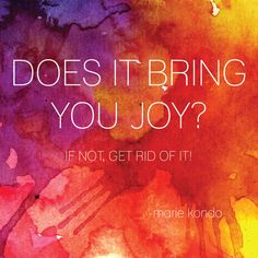 DOES IT BRING YOU JOY? IF NOT, GET RID OF IT!  The Life-Changing Art of Tidying up by Marie Kondo