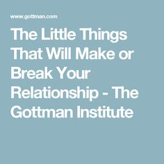 The Little Things That Will Make or Break Your Relationship - The Gottman Institute