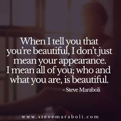 When I tell you that you're beautiful, I don't just mean your appearance. I mean all of you; who and what you are, is beautiful. - Steve Maraboli