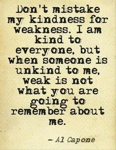 """Don't mistake my kindness for weakness. I am kind to everyone, but when someone is unkind to me, weak is not what you are going to remember about me."" -Al Capone"