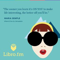 """""""The sooner you learn it's ON YOU to make life interesting, the better off you'll be."""" Maria Semple, Where'd You Go, Bernadette"""