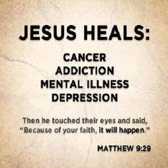 """JESUS HEALS: cancer addiction mental illness depression Then HE touched their eyes and said, """"Because of your faith, it will happen."""" Matthew 9:29"""