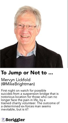 To Jump or Not to ... by Mervyn Lickfold (@MikeBrightman) https://scriggler.com/detailPost/story/72194 First night on watch for possible suicides from a suspension bridge that is notorious location for those who can no longer face the pain in life, by a trained charity volunteer. The outcome of a determined ex-forces man seems inevitable, but is it?