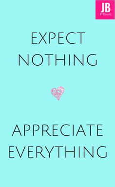 Expect nothing, appreciate everything. Fewer disappointments and more happiness.