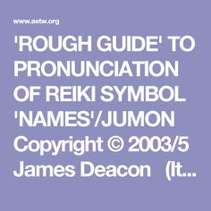 'ROUGH GUIDE' TO PRONUNCIATION  OF REIKI SYMBOL 'NAMES'/JUMON Copyright © 2003/5 James Deacon     (It is important to remember that Japanese, like any other language has many different dialects, with slightly different ways of pronouncing the various wordsounds. Thus, as the title states, what follows is only a rough guide to pronunciation)  CHOKU REI   Choku:  The U in Choku is almost mute. (In Japanese, 'U' is only fully vocalised when it is the initial syllable) Choku is pronounced…