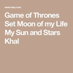 Game of Thrones Set  Moon of my Life My Sun and Stars  Khal