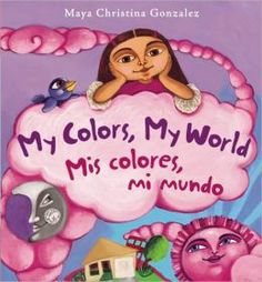 My Colors, My World/Mis Colores, Mi Mundo by Maya Christina Gonzalez. Maya longs to find brilliant, beautiful color in her world. But when the wind blows, desert sand covers everything, and turns her whole neighborhood the color of dust.With the help of a feathered friend, Maya searches high and low to find the colors in her world. And she does—in the vibrant purple of her Mama's flowers, the juicy green of a prickly cactus, the hot pink clouds at sunset, and the shiny black of her Papi's…