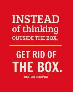 Instead of thinking outside the box, get rid of the box. Word! #DeepakChopra