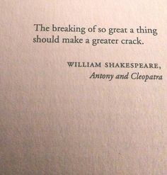 The breaking of so great a thing should make a greater crack. - Shakespeare, Anthony and Cleopatra