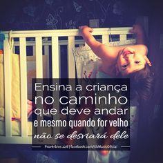 """""""Ensina a criança no caminho que deve andar e mesmo quando for velho não se desviará dele"""" (Provérbios 22:6)"""