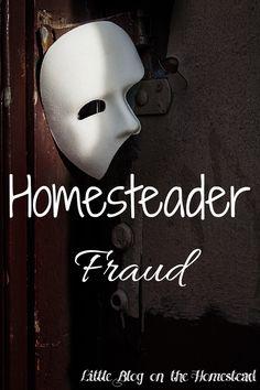 Homesteader Fraud - http://www.littleblogonthehomestead.com/homesteader-fraud/