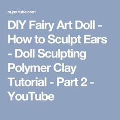 DIY Fairy Art Doll - How to Sculpt Ears - Doll Sculpting Polymer Clay Tutorial - Part 2 - YouTube