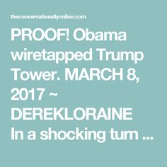 "PROOF! Obama wiretapped Trump Tower. MARCH 8, 2017 ~ DEREKLORAINE   In a shocking turn of events, one of the Obama administration's senior intelligence officials has come forth with proof of the administration's wiretapping of Trump Tower. Brad Hutchinson, who served Obama throughout his tenure, has come forth saying his team was responsible for personally setting up the software that would be used to ""conduct surveillance"" on the then president elect. According to Hutchinson the order to…"