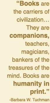 "Barbara W. Tuchman - ""Books r the carriers of civilization.They r companions, teachers, magicians, bankers of the treasures of the mind. Books r humanity in print. I Love Books, Good Books, Books To Read, My Books, Free Books, Reading Quotes, Book Quotes, Me Quotes, Library Quotes"