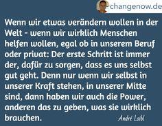 Wenn wir etwas verändern wollen in der Welt - wenn wir wirklich Menschen helfen wollen, egal ob in unserem Beruf oder privat: Der erste Schritt ist immer der, dafür zu sorgen, dass es uns selbst gut geht. Denn nur wenn wir selbst in unserer Kraft stehen, in unserer Mitte sind, dann haben wir auch die Power, anderen das zu geben, was sie wirklich brauchen. / André Loibl