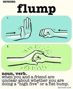 Methisms: FLUMPWhen you and a friend are unclear whether you are doing a high-five or a fist bump.  I'm starting a new running feature… new words for things that don't have names yet.Stay tuned for more.