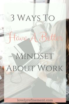 3 Ways To Have a Better Mindset About Work