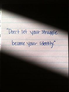 Don't let your struggle become your identity @Christina Childress & Long pretty sure you are constantly telling me this