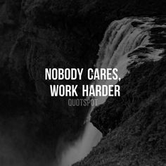 Nobody cares work harder.