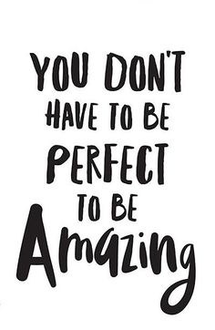 "No one is ASKING for perfect. | ""You don't have to be perfect to be amazing."""