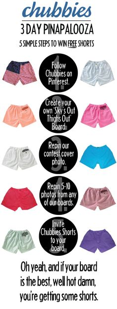 "Contest Details: Each day, we'll pick 1 winning ""Sky's Out, Thighs Out"" board. How do you know if you've won? We'll accept the invite from the winning board and post that bad boy to Chubbies' Pinterest the next day. Each winner gets a swag pack and a pair of the most radical shorts known to man. Pinapalooza submissions open Thursday, April 25, 2013 and end Sunday, April 28th. Get after it Chubsternation!"