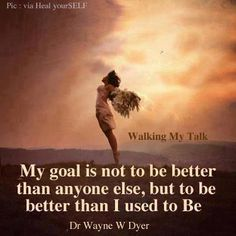 """My goal is not to be better than anyone else, but to be better than I used to be.""  Wayne Dwyer"