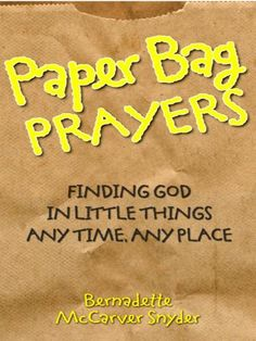 Paper Bag Prayers: Finding God in Little Things, Any Time, Any Place by Bernadette McCarver Snyder. $6.67. Publisher: Liguori Publications (August 31, 2010). 86 pages
