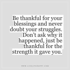 Live Life Happy: Be thankful for your blessings and never doubt your struggles. Don't ask why it happened, just be thankful for the strength it gave you. Tagged with: Growth , Life , Struggles , Truth Daily Quotes, Great Quotes, Quotes To Live By, Me Quotes, Motivational Quotes, Funny Quotes, Inspirational Quotes, Qoutes, Bible Quotes