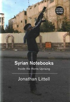 Syrian Notebooks: Inside the Homs Uprising January 16 - February 2, 2012: Syrian Notebooks