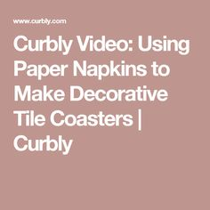 Curbly Video: Using Paper Napkins to Make Decorative Tile Coasters | Curbly