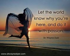 Let the world know why you are here and do it with passion!  #passion, #fulfilment #self-realization