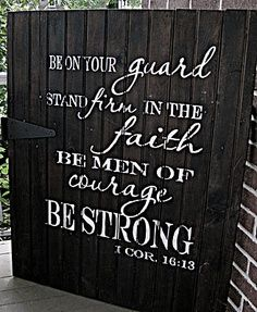 Be on your guard, stand firm in the faith, be men of courage, be strong. Cor 16:13