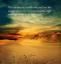 Go out into the world and love the people you meet. Let your presence light new light in the hearts of people. -Mother Teresa